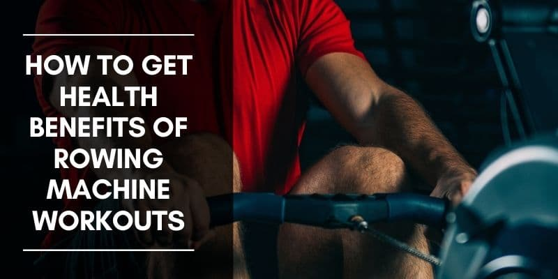 How to Get Health Benefits of Rowing Machine Workouts
