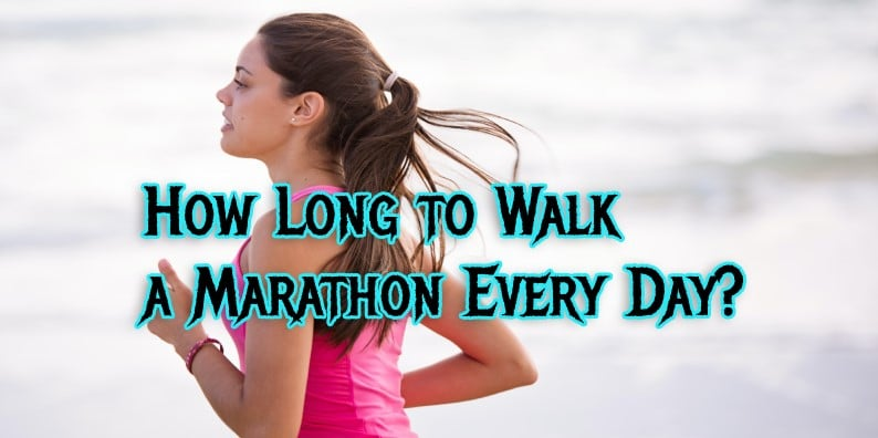 HOW LONG TO WALK A MARATHON EVERY DAY